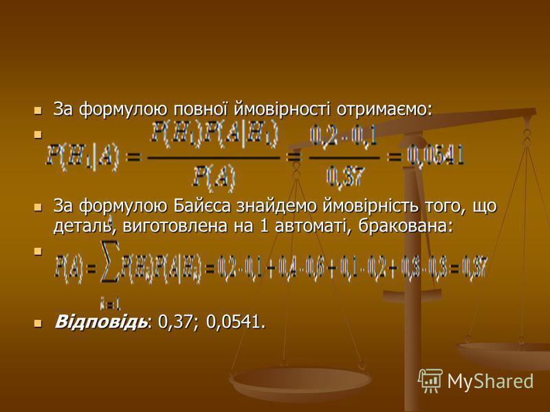 За формулою повної ймовірності отримаємо: За формулою повної ймовірності отримаємо: За формулою Байєса знайдемо ймовірність того, що деталь, виготовлена на 1 автоматі, бракована: За формулою Байєса знайдемо ймовірність того, що деталь, виготовлена на