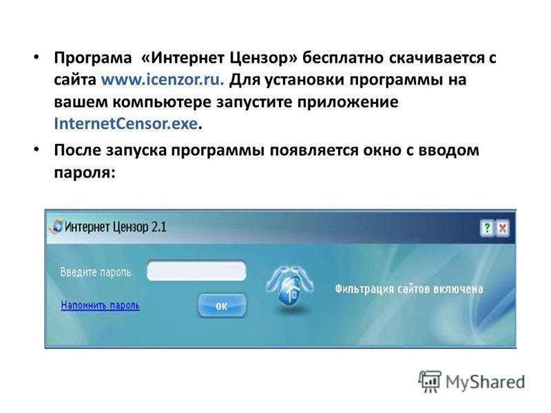 Програма «Интернет Цензор» бесплатно скачивается с сайта www.icenzor.ru. Для установки программы на вашем компьютере запустите приложение InternetCensor.exe. После запуска программы появляется окно с вводом пароля:
