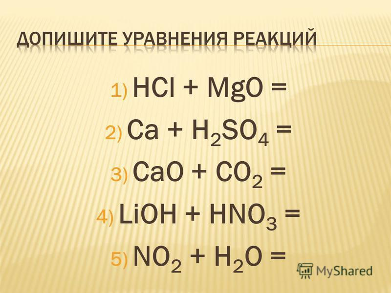 1) HCl + MgO = 2) Ca + H 2 SO 4 = 3) CaO + CO 2 = 4) LiOH + HNO 3 = 5) NO 2 + H 2 O =