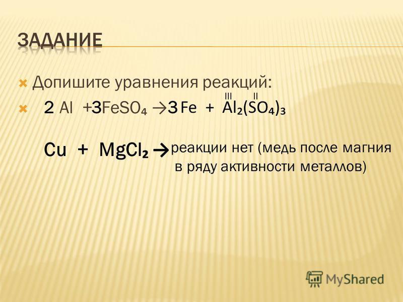 Допишите уравнения реакций: Al + FeSO IIIII Fe + Al(SO) 233 Cu + MgCl реакции нет (медь после магния в ряду активности металлов)