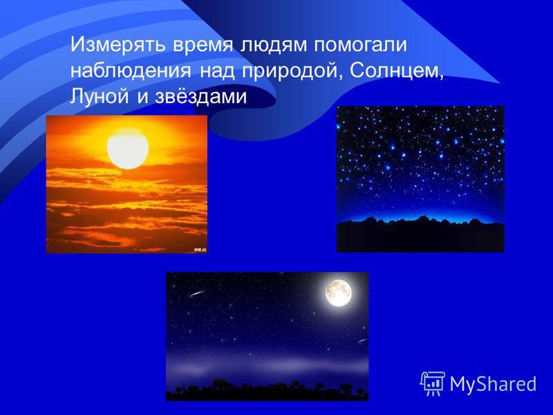 Измерять время людям помогали наблюдения над природой, Солнцем, Луной и звёздами