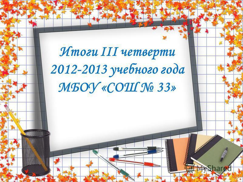 Итоги III четверти 2012-2013 учебного года МБОУ «СОШ 33»