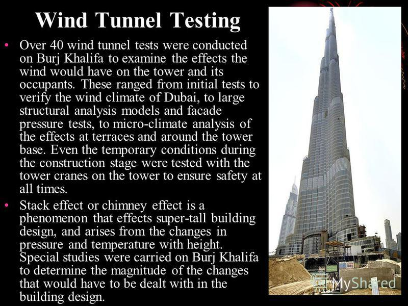 Wind Tunnel Testing Over 40 wind tunnel tests were conducted on Burj Khalifa to examine the effects the wind would have on the tower and its occupants. These ranged from initial tests to verify the wind climate of Dubai, to large structural analysis