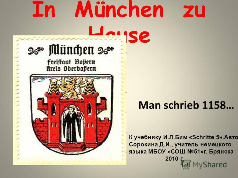 In München zu Hause Man schrieb 1158… К учебнику И.Л.Бим «Schritte 5».Автор Сорокина Д.И., учитель немецкого языка МБОУ «СОШ 51»г. Брянска 2010 г.