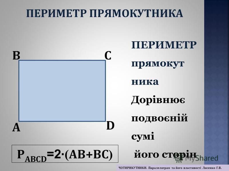 Р ABCD =2 · ( AB+BC ) A BC D ПЕРИМЕТР прямокут ника Дорівнює подвоєній сумі його сторін ПЕРИМЕТР ПРЯМОКУТНИКА ЧОТИРИКУТНИКИ. Паралелограм та його властивості Лисенко Г.В.
