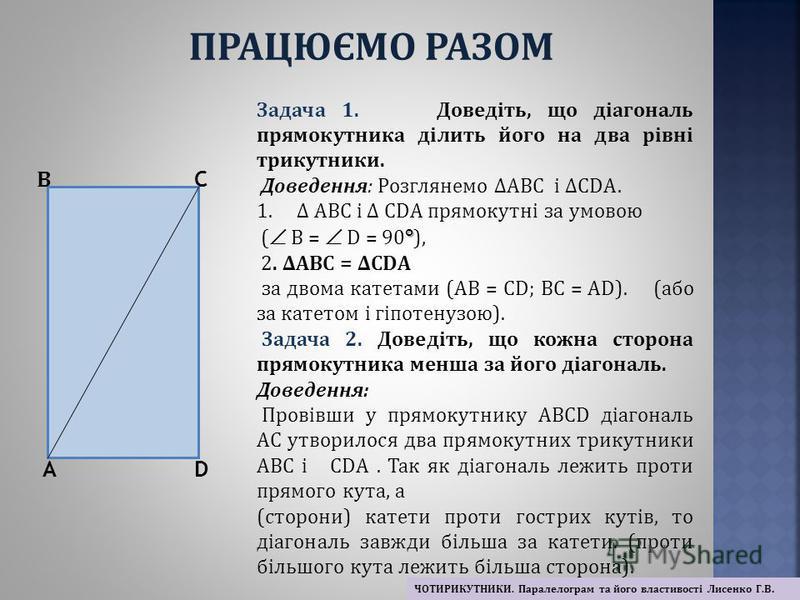 Задача 1. Доведіть, що діагональ прямокутника ділить його на два рівні трикутники. Доведення: Розглянемо АВС і СDА. 1. АВС і СDА прямокутні за умовою ° ( В = D = 90 ° ), 2. АВС = СDА за двома катетами (АВ = СD; ВС = АD). (або за катетом і гіпотенузою
