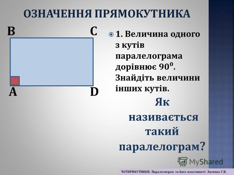1. Величина одного з кутів паралелограма дорівнює 90. Знайдіть величини інших кутів. A BC D Як називається такий паралелограм ? ОЗНАЧЕННЯ ПРЯМОКУТНИКА ЧОТИРИКУТНИКИ. Паралелограм та його властивості Лисенко Г.В.