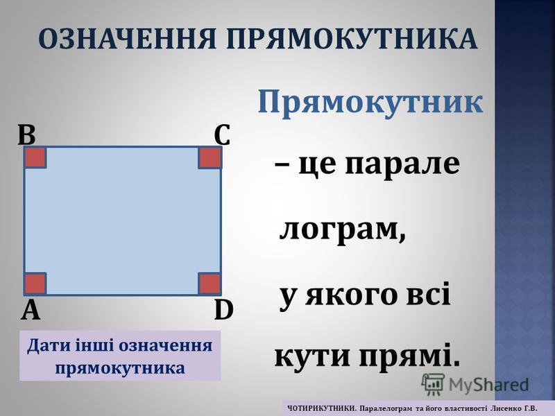 Прямокутник – це парале лограм, у якого всі кути прямі. A BC D Дати інші означення прямокутника ОЗНАЧЕННЯ ПРЯМОКУТНИКА ЧОТИРИКУТНИКИ. Паралелограм та його властивості Лисенко Г.В.