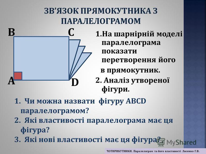 1.На шарнірній моделі паралелограма показати перетворення його в прямокутник. 2. Аналіз утвореної фігури. A BC D ЗВЯЗОК ПРЯМОКУТНИКА З ПАРАЛЕЛОГРАМОМ ЧОТИРИКУТНИКИ. Паралелограм та його властивості Лисенко Г.В. 1. Чи можна назвати фігуру АВСD паралел