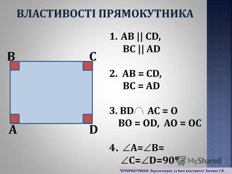 A BC D 1.АВ || СD, ВC || АD 2. АВ = СD, ВС = АD 3. ВD АС = О ВО = ОD, АО = ОС 4. А= В= ° С= D=90° ВЛАСТИВОСТІ ПРЯМОКУТНИКА ЧОТИРИКУТНИКИ. Паралелограм та його властивості Лисенко Г.В.