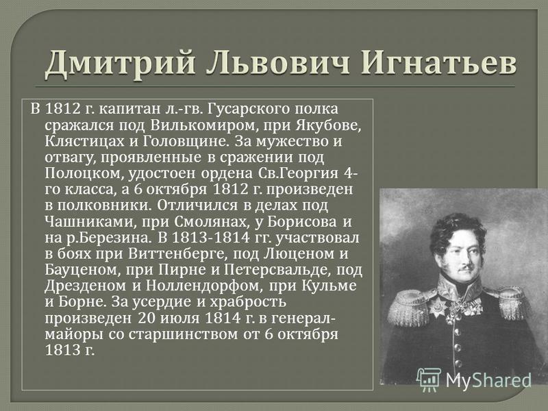 В 1812 г. капитан л.- гв. Гусарского полка сражался под Вилькомиром, при Якубове, Клястицах и Головщине. За мужество и отвагу, проявленные в сражении под Полоцком, удостоен ордена Св. Георгия 4- го класса, а 6 октября 1812 г. произведен в полковники.