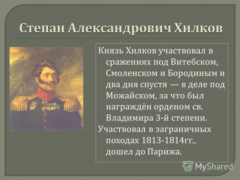Князь Хилков участвовал в сражениях под Витебском, Смоленском и Бородиным и два дня спустя в деле под Можайском, за что был награждён орденом св. Владимира 3- й степени. Участвовал в заграничных походах 1813-1814 гг., дошел до Парижа.