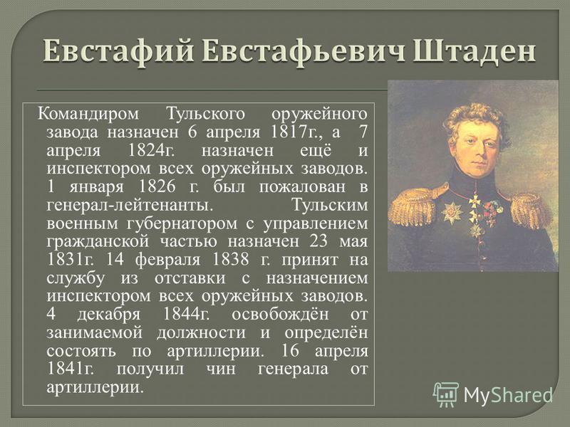 Командиром Тульского оружейного завода назначен 6 апреля 1817 г., а 7 апреля 1824 г. назначен ещё и инспектором всех оружейных заводов. 1 января 1826 г. был пожалован в генерал-лейтенанты. Тульским военным губернатором с управлением гражданской часть