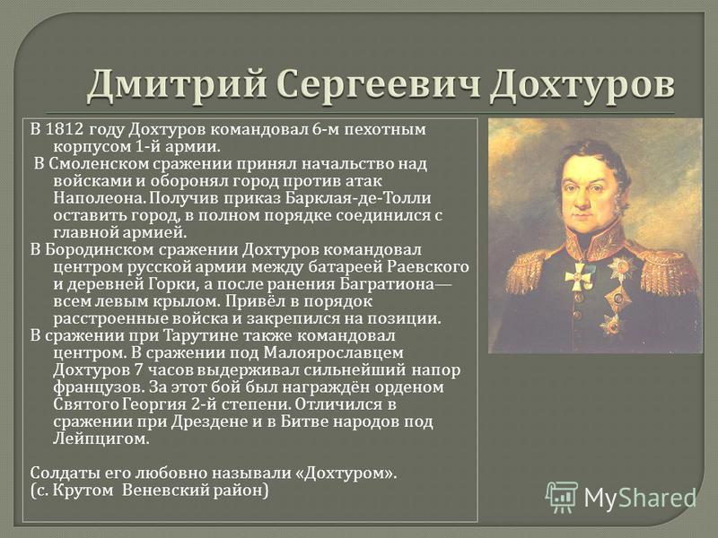 В 1812 году Дохтуров командовал 6- м пехотным корпусом 1- й армии. В Смоленском сражении принял начальство над войсками и оборонял город против атак Наполеона. Получив приказ Барклая - де - Толли оставить город, в полном порядке соединился с главной