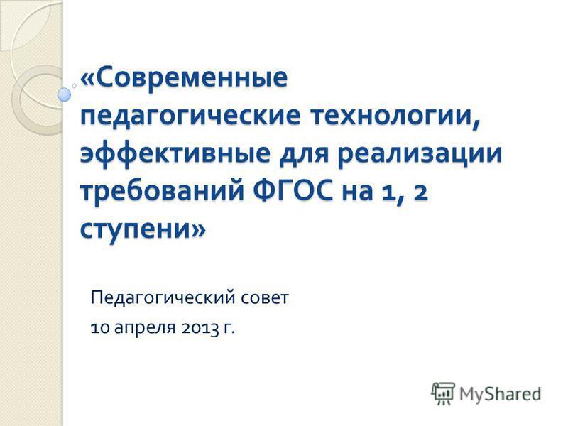 « Современные педагогические технологии, эффективные для реализации требований ФГОС на 1, 2 ступени » Педагогический совет 10 апреля 2013 г.