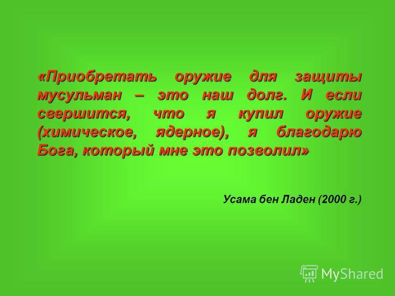 «Приобретать оружие для защиты мусульман – это наш долг. И если свершится, что я купил оружие (химическое, ядерное), я благодарю Бога, который мне это позволил» Усама бен Ладен (2000 г.)