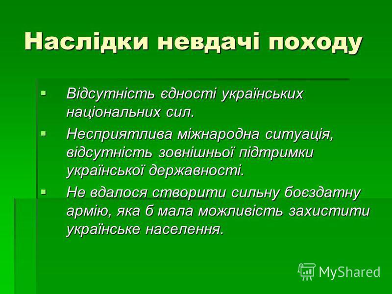 Наслідки невдачі походу Відсутність єдності українських національних сил. Відсутність єдності українських національних сил. Несприятлива міжнародна ситуація, відсутність зовнішньої підтримки української державності. Несприятлива міжнародна ситуація,