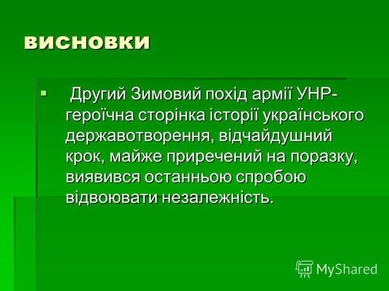 висновки Другий Зимовий похід армії УНР- героїчна сторінка історії українського державотворення, відчайдушний крок, майже приречений на поразку, виявився останньою спробою відвоювати незалежність. Другий Зимовий похід армії УНР- героїчна сторінка іст
