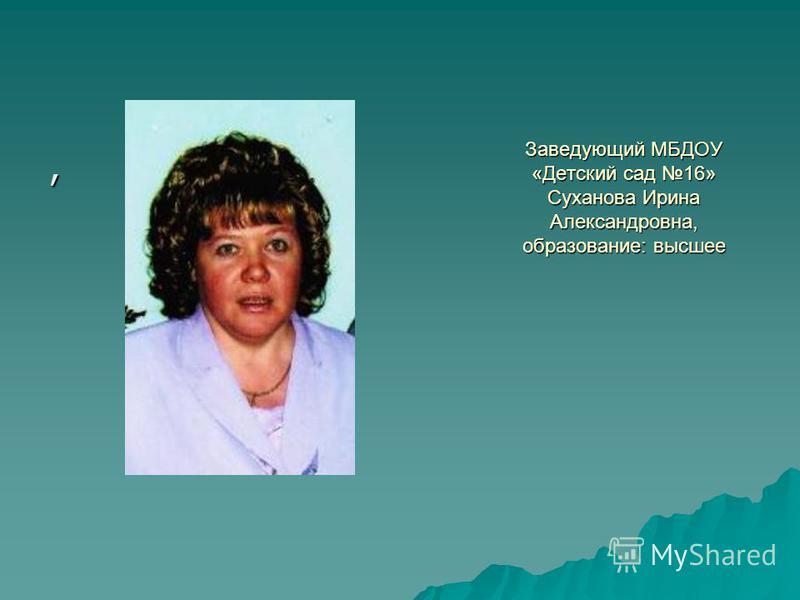 Заведующий МБДОУ «Детский сад 16» Суханова Ирина Александровна, образование: высшее,