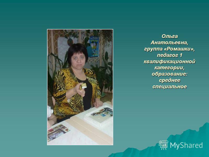 Ольга Анатольевна, группа «Ромашки», педагог 1 квалификационной категории, образование: среднее специальное