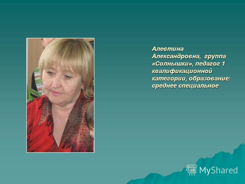 Алевтина Александровна, группа «Солнышки», педагог 1 квалификационной категории, образование: среднее специальное