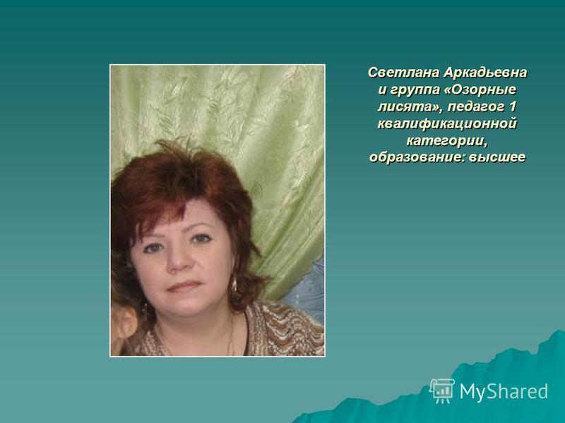 Светлана Аркадьевна и группа «Озорные лисята», педагог 1 квалификационной категории, образование: высшее