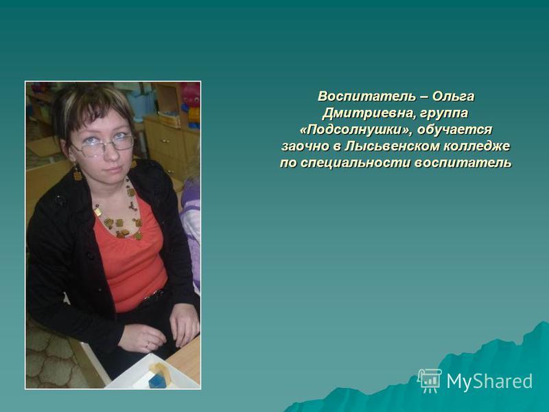 Воспитатель – Ольга Дмитриевна, группа «Подсолнушки», обучается заочно в Лысьвенском колледже по специальности воспитатель
