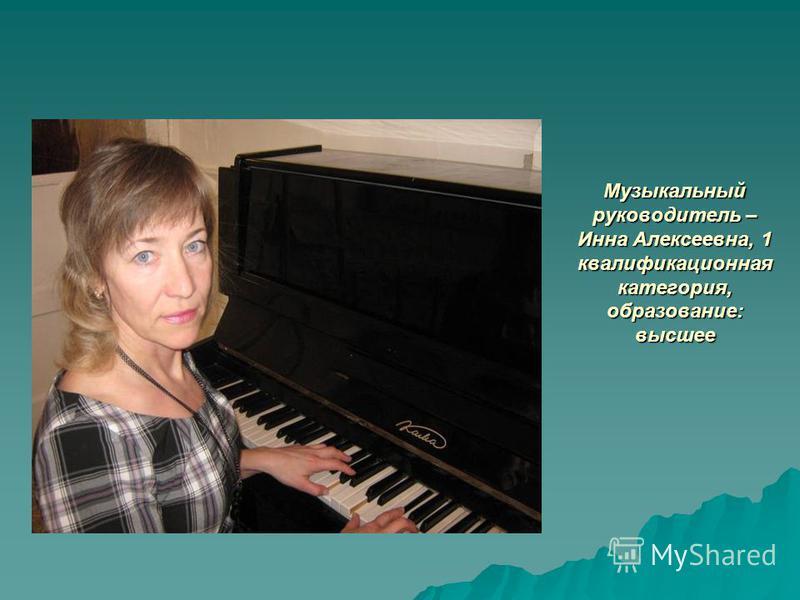 Музыкальный руководитель – Инна Алексеевна, 1 квалификационная категория, образование: высшее