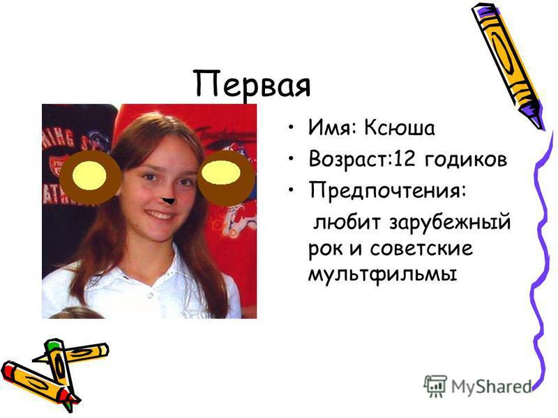 Первая Имя: Ксюша Возраст:12 годиков Предпочтения: любит зарубежный рок и советские мультфильмы