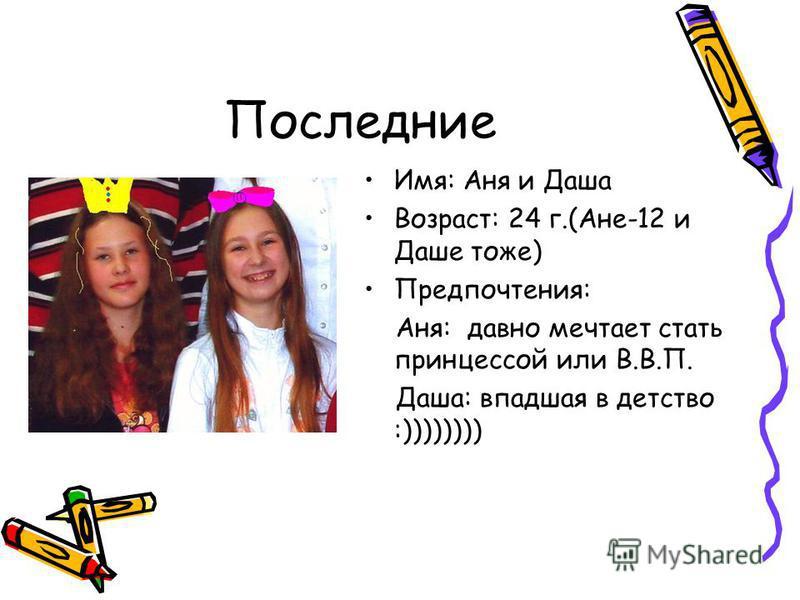 Последние Имя: Аня и Даша Возраст: 24 г.(Ане-12 и Даше тоже) Предпочтения: Аня: давно мечтает стать принцессой или В.В.П. Даша: впавшая в детство :))))))))