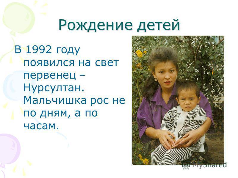 Рождение детей В 1992 году появился на свет первенец – Нурсултан. Мальчишка рос не по дням, а по часам.