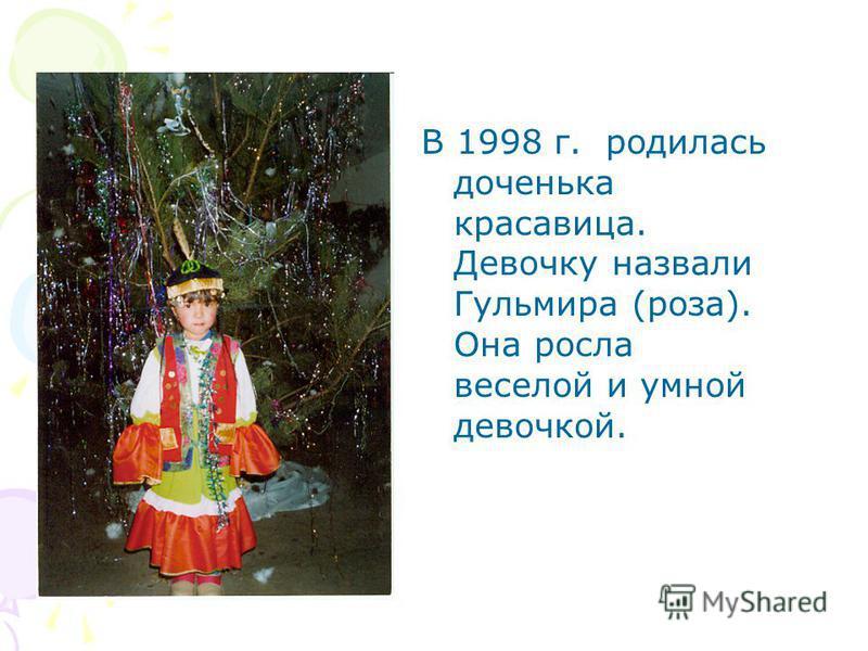 В 1998 г. родилась доченька красавица. Девочку назвали Гульмира (роза). Она росла веселой и умной девочкой.