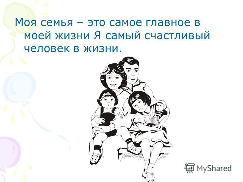 Моя семья – это самое главное в моей жизни Я самый счастливый человек в жизни.