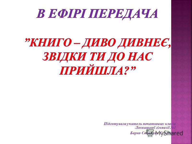 Підготувала учитель початкових класів Лохвицької гімназії 1 Барко Світлана Сергіївна