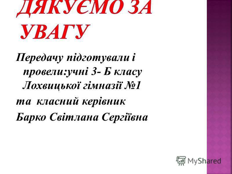 Передачу підготували і провели:учні 3- Б класу Лохвицької гімназії 1 та класний керівник Барко Світлана Сергіївна