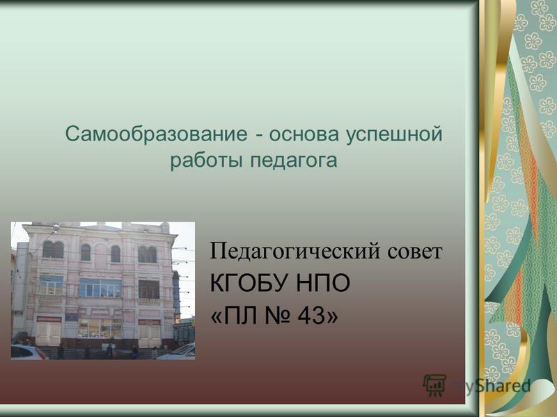 Самообразование - основа успешной работы педагога Педагогический совет КГОБУ НПО «ПЛ 43»