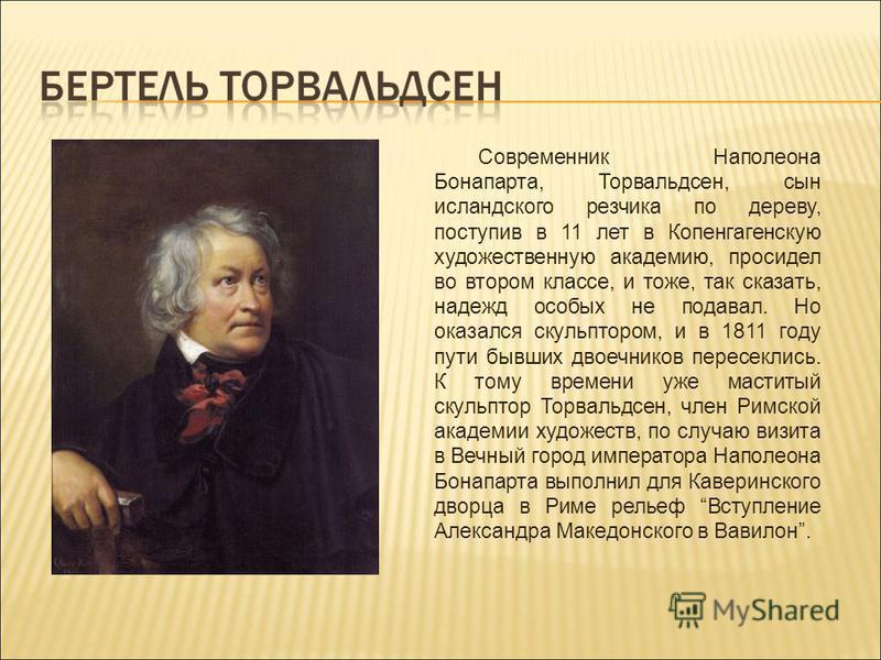 Современник Наполеона Бонапарта, Торвальдсен, сын исландского резчика по дереву, поступив в 11 лет в Копенгагенскую художественную академию, просидел во втором классе, и тоже, так сказать, надежд особых не подавал. Но оказался скульптором, и в 1811 г