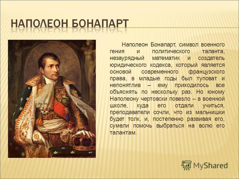 Наполеон Бонапарт, символ военного гения и политического таланта, незаурядный математик и создатель юридического кодекса, который является основой современного французского права, в младые годы был туповат и непонятлив – ему приходилось все объяснять