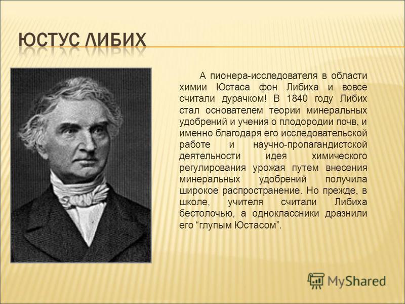 А пионера-исследователя в области химии Юстаса фон Либиха и вовсе считали дурачком! В 1840 году Либих стал основателем теории минеральных удобрений и учения о плодородии почв, и именно благодаря его исследовательской работе и научно-пропагандистской