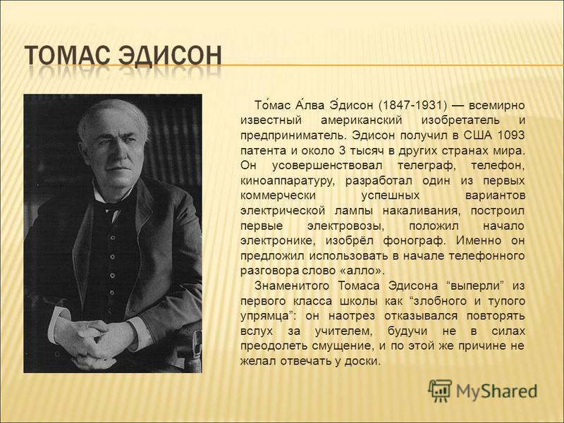 То́мас А́льва Э́диксон (1847-1931) всемирно известный американский изобретатель и предприниматель. Эдиксон получил в США 1093 патента и около 3 тысяч в других странах мира. Он усовершенствовал телеграф, телефон, киноаппаратуру, разработал один из пер