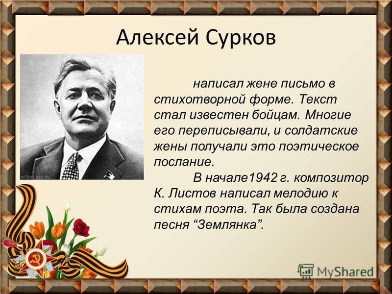 Алексей Сурков написал жене письмо в стихотворной форме. Текст стал известен бойцам. Многие его переписывали, и солдатские жены получали это поэтическое послание. В начале 1942 г. композитор К. Листов написал мелодию к стихам поэта. Так была создана
