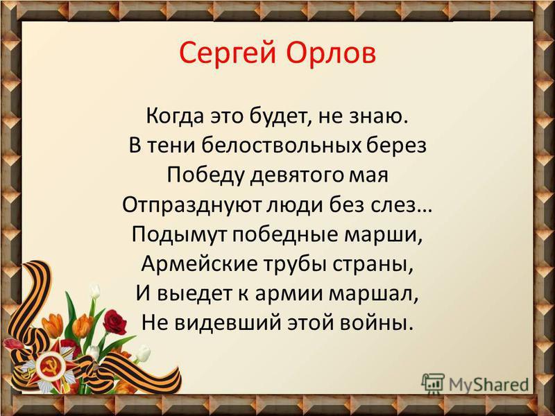 Сергей Орлов Когда это будет, не знаю. В тени белоствольных берез Победу девятого мая Отпразднуют люди без слез… Подымут победные марши, Армейские трубы страны, И выедет к армии маршал, Не видевший этой войны.