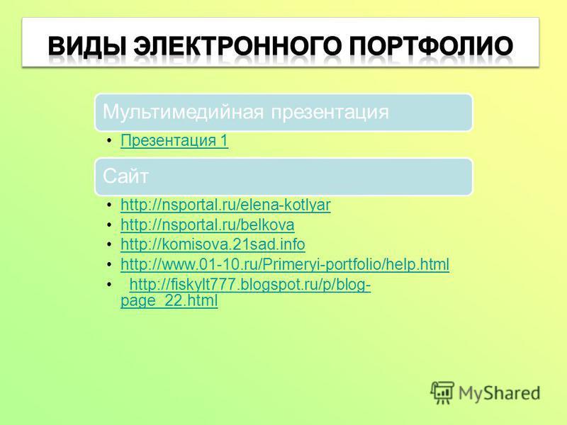Мультимедийная презентация Презентация 1 Сайт http://nsportal.ru/elena-kotlyar http://nsportal.ru/belkova http://komisova.21sad.info http://www.01-10.ru/Primeryi-portfolio/help.html http://fiskylt777.blogspot.ru/p/blog- page_22.htmlhttp://fiskylt777.