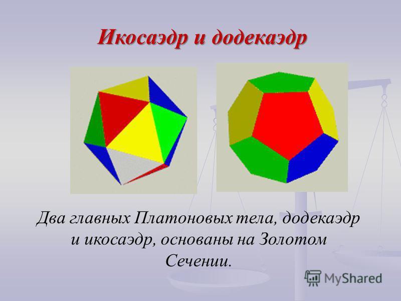 Два главных Платоновых тела, додекаэдр и икосаэдр, основаны на Золотом Сечении. Икосаэдр и додекаэдр