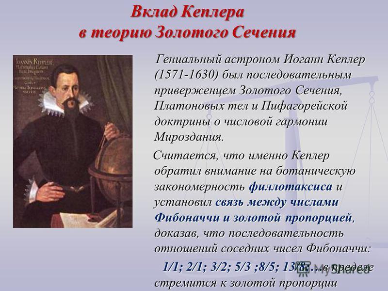 Вклад Кеплера в теорию Золотого Сечения Гениальный астроном Иоганн Кеплер (1571-1630) был последовательным приверженцем Золотого Сечения, Платоновых тел и Пифагорейской доктрины о числовой гармонии Мироздания. Гениальный астроном Иоганн Кеплер (1571-