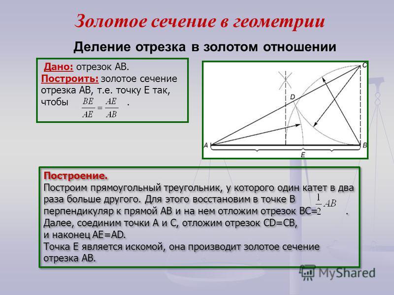 Дано: отрезок АВ. Построить: золотое сечение отрезка АВ, т.е. точку Е так, чтобы. Построение. Построим прямоугольный треугольник, у которого один катет в два раза больше другого. Для этого восстановим в точке В перпендикуляр к прямой АВ и на нем отло