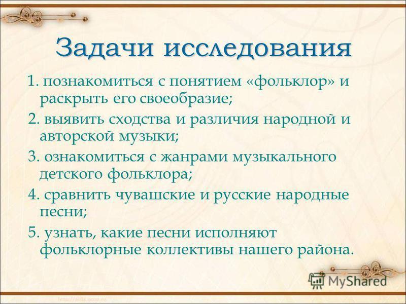 Задачи исследования 1. познакомиться с понятием «фольклор» и раскрыть его своеобразие; 2. выявить сходства и различия народной и авторской музыки; 3. ознакомиться с жанрами музыкального детского фольклора; 4. сравнить чувашские и русские народные пес