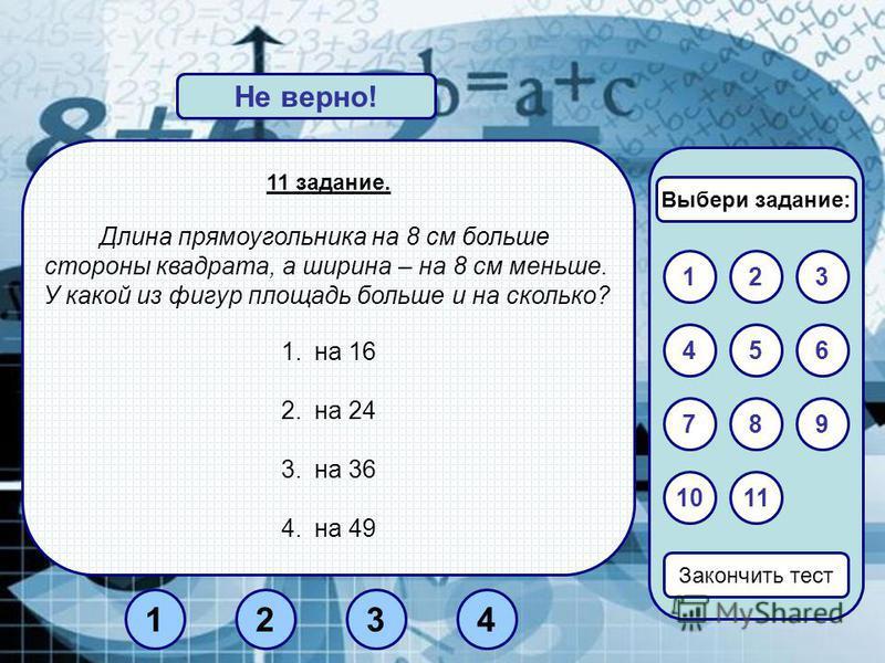 11 задание. Длина прямоугольника на 8 см больше стороны квадрата, а ширина – на 8 см меньше. У какой из фигур площадь больше и на сколько? 1. на 16 2. на 24 3. на 36 4. на 49 Верно!Не верно! 132 Закончить тест 654 7 11 9 10 8 Выбери задание: 3412