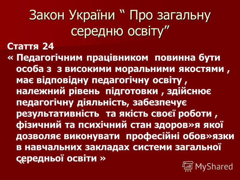 Закон України Про загальну середню освіту Стаття 24 « Педагогічним працівником повинна бути особа з з високими моральними якостями, має відповідну педагогічну освіту, належний рівень підготовки, здійснює педагогічну діяльність, забезпечує результатив