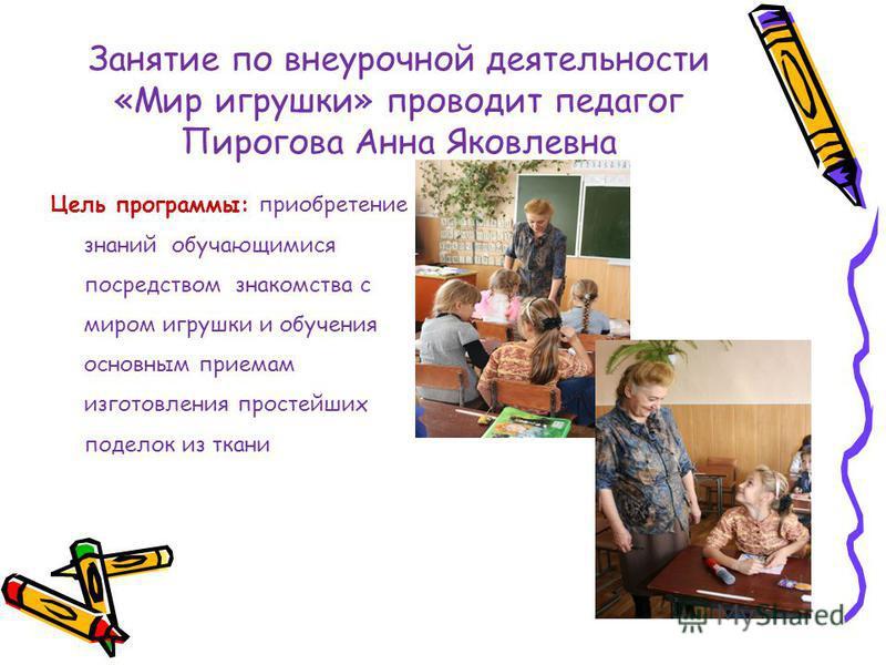 Занятие по внеурочной деятельности «Мир игрушки» проводит педагог Пирогова Анна Яковлевна Цель программы: приобретение знаний обучающимися посредством знакомства с миром игрушки и обучения основным приемам изготовления простейших поделок из ткани